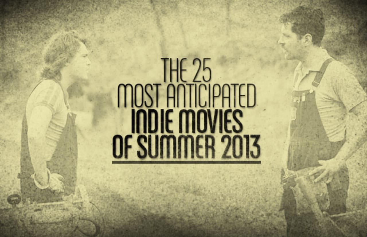 The 25 Most Anticipated Indie Movies Of Summer 2013 Complex
