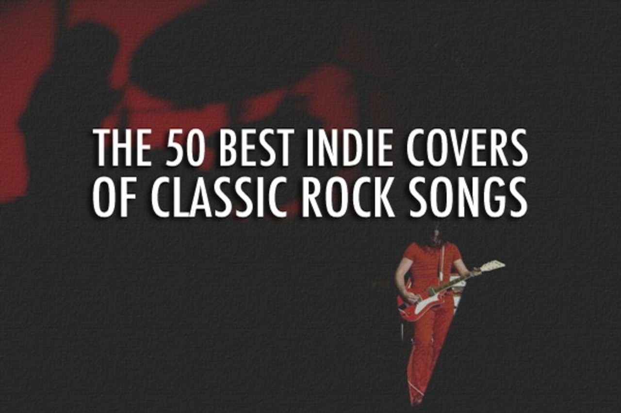 The 50 Best Indie Covers Of Classic Rock Songs Complex