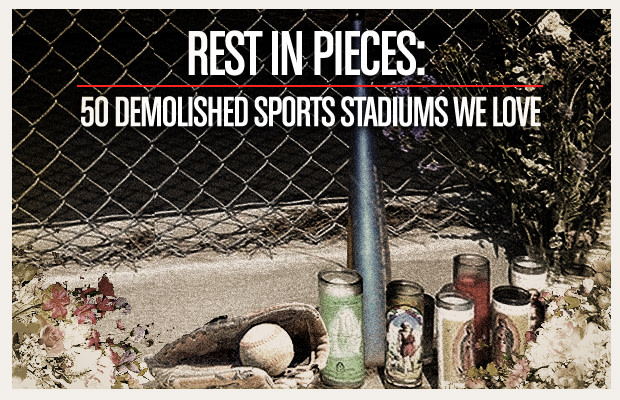 Rest In Pieces: 50 Demolished Sports Stadiums We Love | Complex
